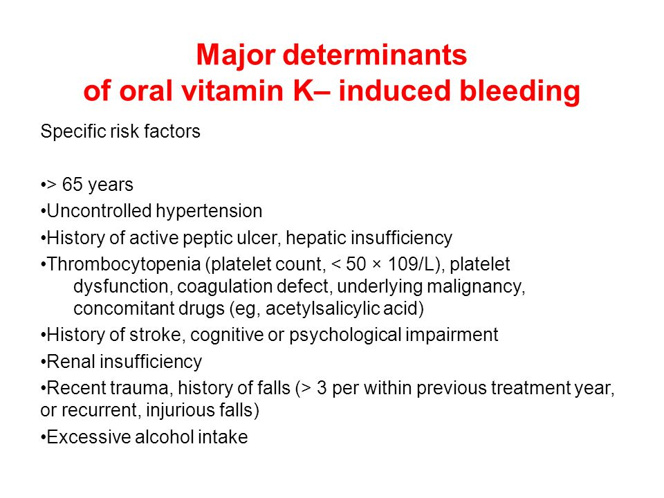 Major determinants of oral vitamin K– induced bleeding Specific risk factors > 65 years Uncontrolled hypertension History of active peptic ulcer, hepa