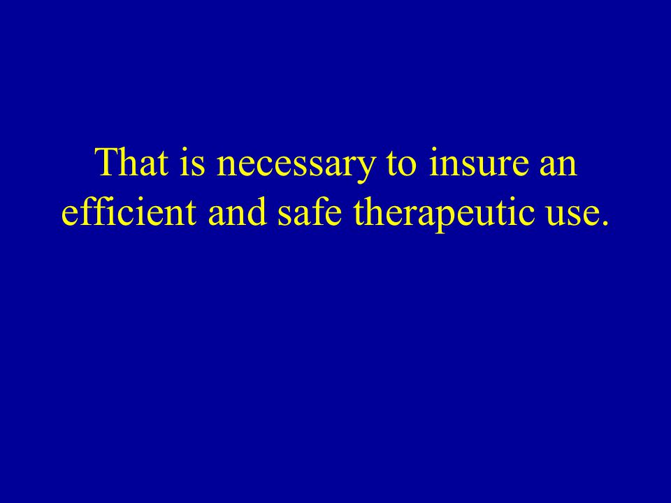 That is necessary to insure an efficient and safe therapeutic use.