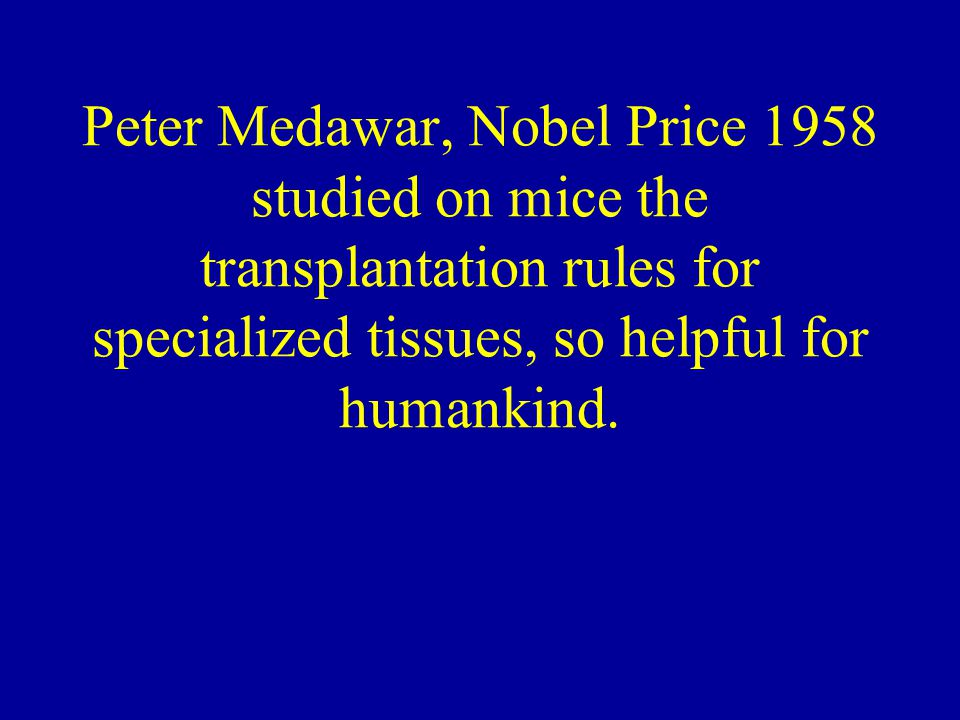 Peter Medawar, Nobel Price 1958 studied on mice the transplantation rules for specialized tissues, so helpful for humankind.