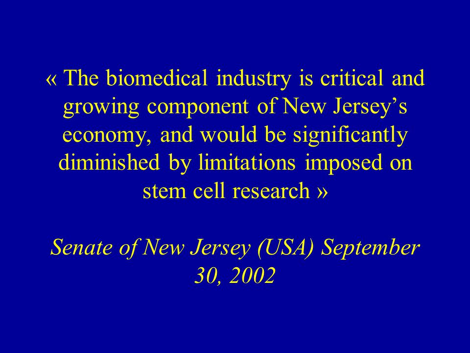 « The biomedical industry is critical and growing component of New Jersey's economy, and would be significantly diminished by limitations imposed on stem cell research » Senate of New Jersey (USA) September 30, 2002