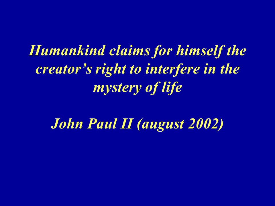 Humankind claims for himself the creator's right to interfere in the mystery of life John Paul II (august 2002)