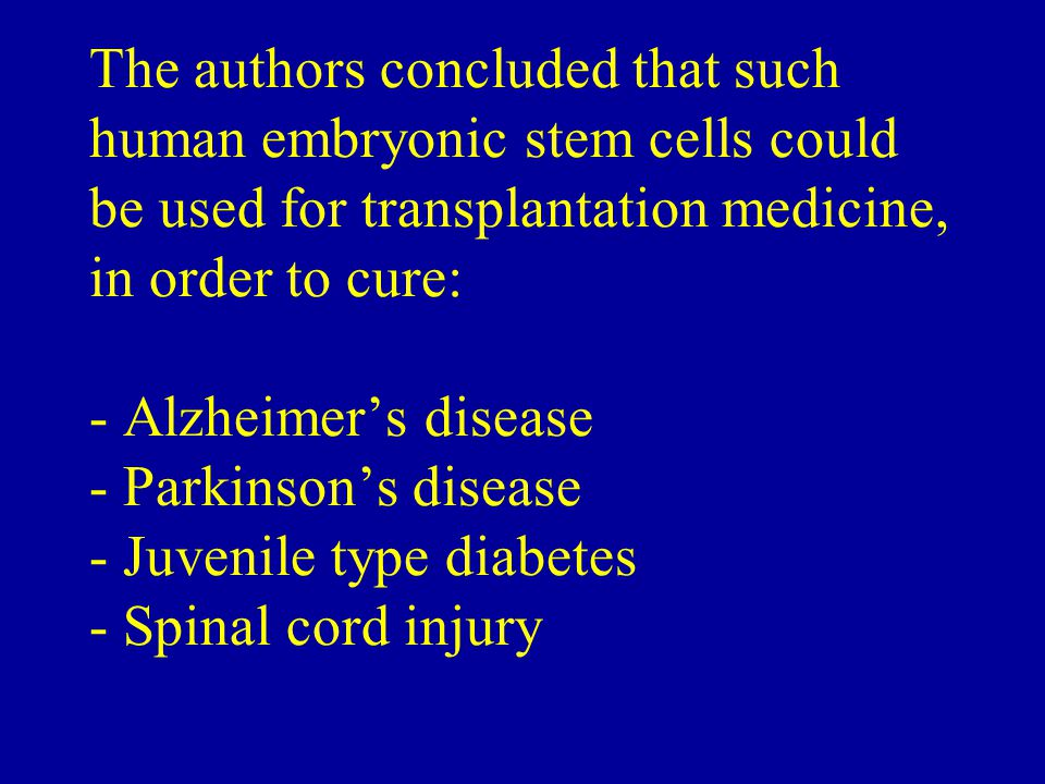 The authors concluded that such human embryonic stem cells could be used for transplantation medicine, in order to cure: - Alzheimer's disease - Parkinson's disease - Juvenile type diabetes - Spinal cord injury