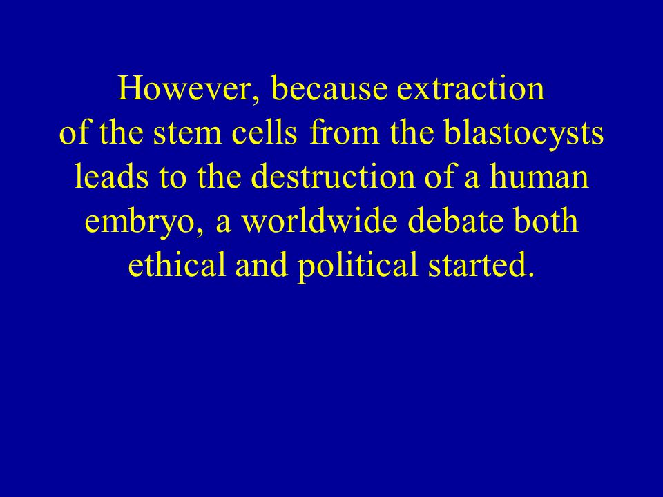 However, because extraction of the stem cells from the blastocysts leads to the destruction of a human embryo, a worldwide debate both ethical and political started.