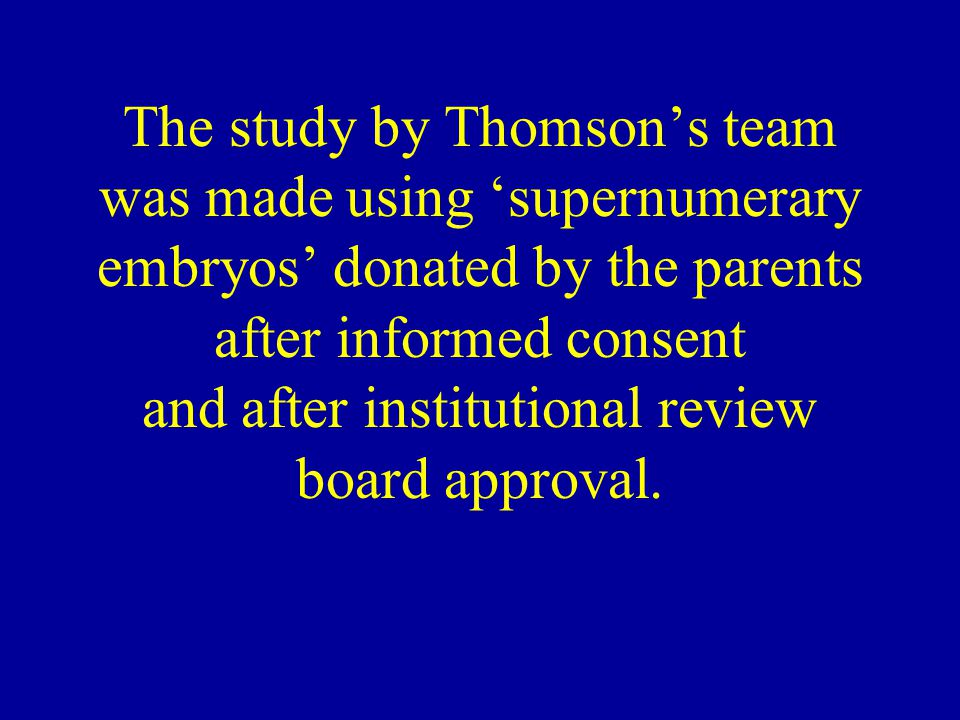 The study by Thomson's team was made using 'supernumerary embryos' donated by the parents after informed consent and after institutional review board