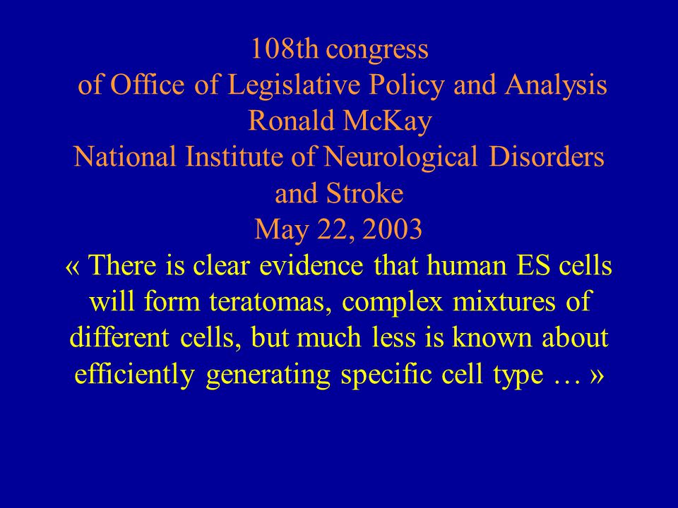 108th congress of Office of Legislative Policy and Analysis Ronald McKay National Institute of Neurological Disorders and Stroke May 22, 2003 « There is clear evidence that human ES cells will form teratomas, complex mixtures of different cells, but much less is known about efficiently generating specific cell type … »