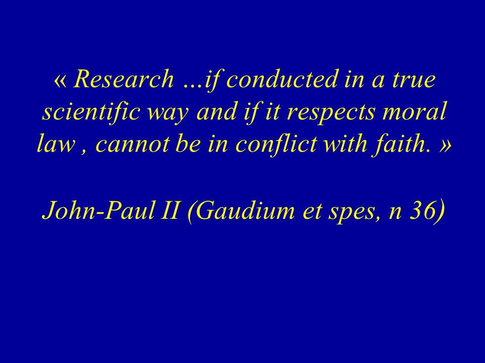 « Research …if conducted in a true scientific way and if it respects moral law, cannot be in conflict with faith. » John-Paul II (Gaudium et spes, n 3