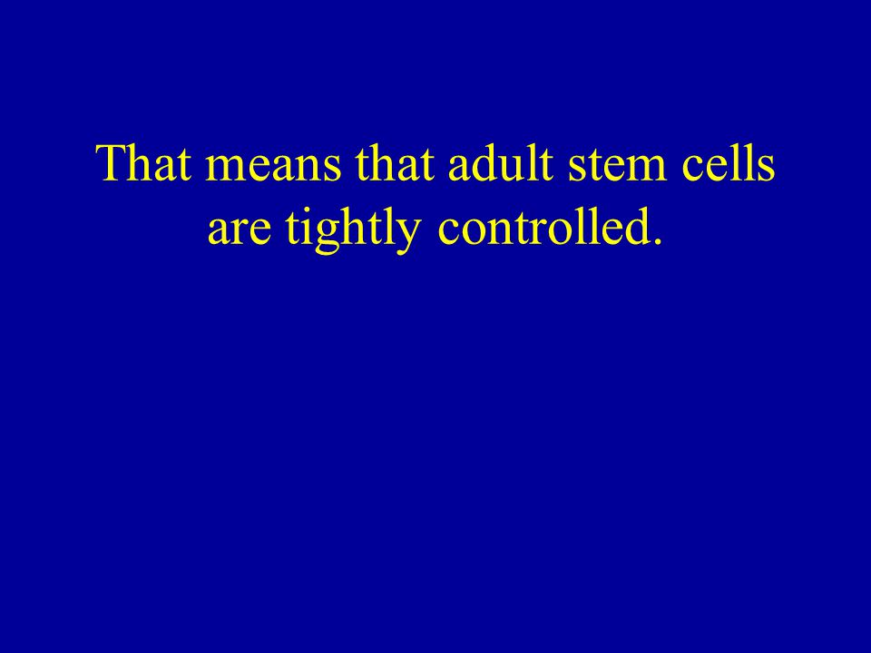 That means that adult stem cells are tightly controlled.