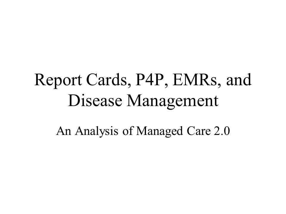 Report Cards, P4P, EMRs, and Disease Management An Analysis of Managed Care 2.0