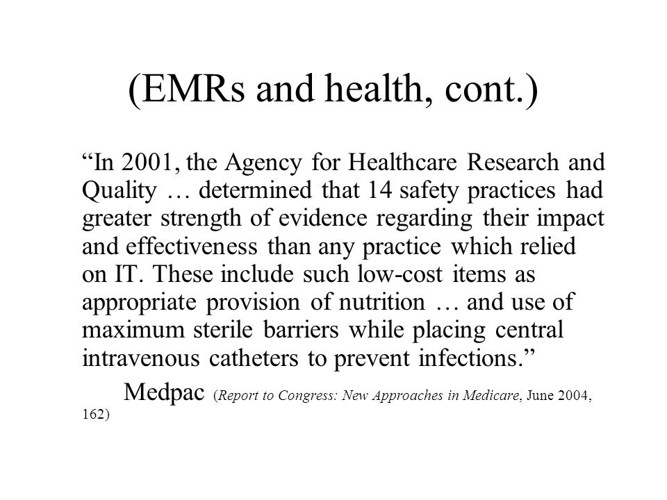 (EMRs and health, cont.) In 2001, the Agency for Healthcare Research and Quality … determined that 14 safety practices had greater strength of evidence regarding their impact and effectiveness than any practice which relied on IT.