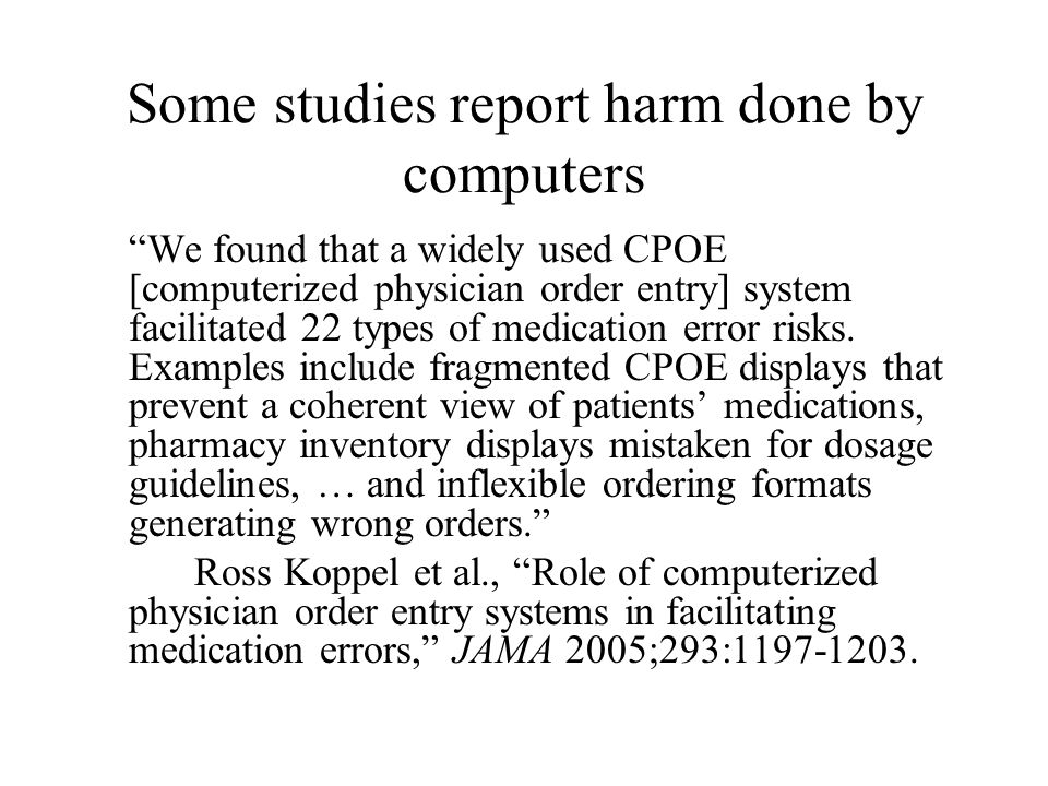 Some studies report harm done by computers We found that a widely used CPOE [computerized physician order entry] system facilitated 22 types of medication error risks.