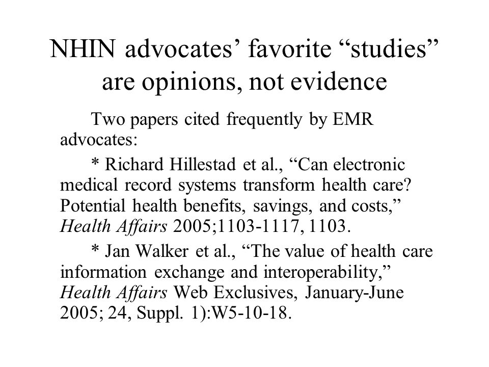 NHIN advocates' favorite studies are opinions, not evidence Two papers cited frequently by EMR advocates: * Richard Hillestad et al., Can electronic medical record systems transform health care.