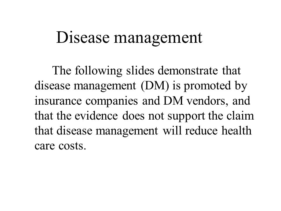 Disease management The following slides demonstrate that disease management (DM) is promoted by insurance companies and DM vendors, and that the evide