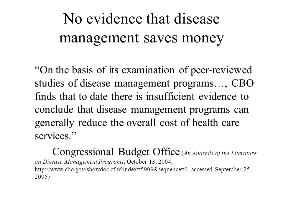 No evidence that disease management saves money On the basis of its examination of peer-reviewed studies of disease management programs…, CBO finds that to date there is insufficient evidence to conclude that disease management programs can generally reduce the overall cost of health care services. Congressional Budget Office (An Analysis of the Literature on Disease Management Programs, October 13, 2004, http://www.cbo.gov/showdoc.cfm?index=5909&sequence=0, accessed September 25, 2005)