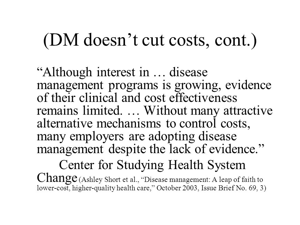 (DM doesn't cut costs, cont.) Despite high expectations, evidence of both disease management and case management programs' success in controlling costs and improving quality remains limited. Center for Studying Health System Change (Ashley Short et al., Disease management: A leap of faith to lower-cost, higher-quality health care, Issue Brief No.