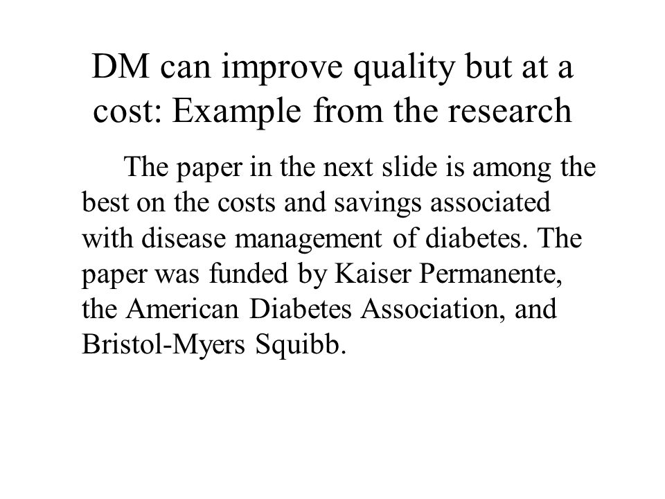 DM can improve quality but at a cost: Example from the research The paper in the next slide is among the best on the costs and savings associated with disease management of diabetes.