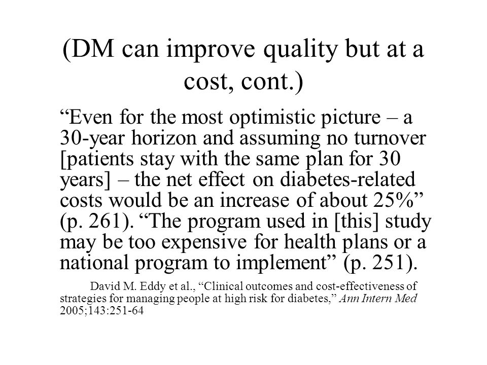 (DM can improve quality but at a cost, cont.) Even for the most optimistic picture – a 30-year horizon and assuming no turnover [patients stay with the same plan for 30 years] – the net effect on diabetes-related costs would be an increase of about 25% (p.