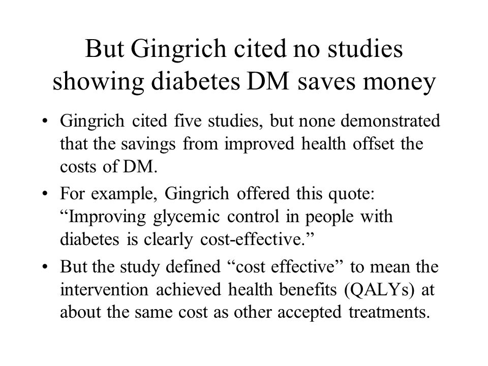 But Gingrich cited no studies showing diabetes DM saves money Gingrich cited five studies, but none demonstrated that the savings from improved health