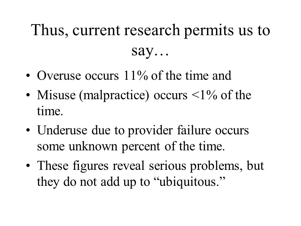 Thus, current research permits us to say… Overuse occurs 11% of the time and Misuse (malpractice) occurs <1% of the time.