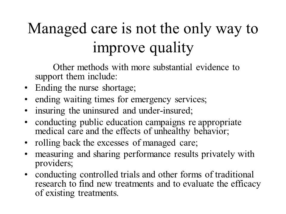 Managed care is not the only way to improve quality Other methods with more substantial evidence to support them include: Ending the nurse shortage; e