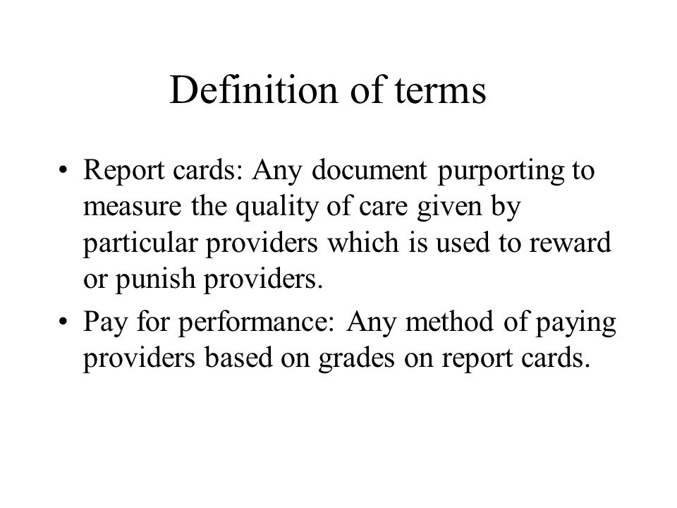 Definition of terms Report cards: Any document purporting to measure the quality of care given by particular providers which is used to reward or punish providers.