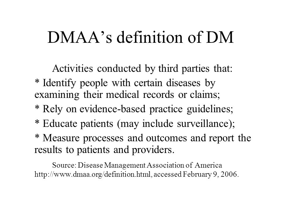 DMAA's definition of DM Activities conducted by third parties that: * Identify people with certain diseases by examining their medical records or claims; * Rely on evidence-based practice guidelines; * Educate patients (may include surveillance); * Measure processes and outcomes and report the results to patients and providers.