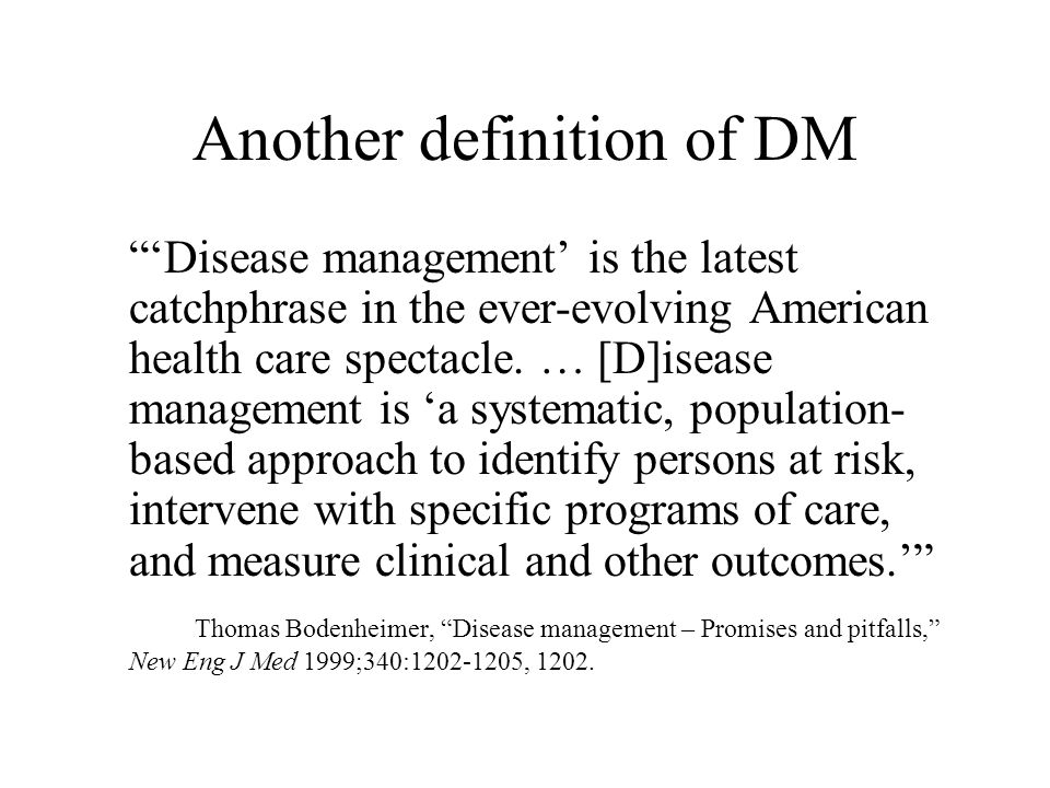 Another definition of DM 'Disease management' is the latest catchphrase in the ever-evolving American health care spectacle.
