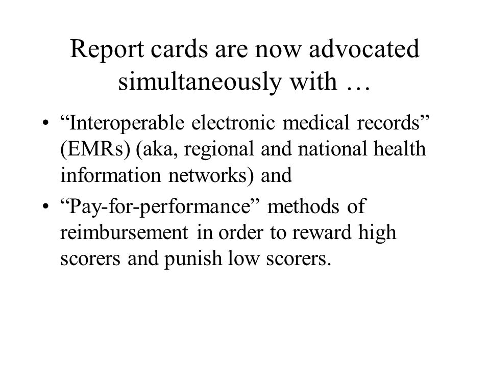 Report cards are now advocated simultaneously with … Interoperable electronic medical records (EMRs) (aka, regional and national health information networks) and Pay-for-performance methods of reimbursement in order to reward high scorers and punish low scorers.