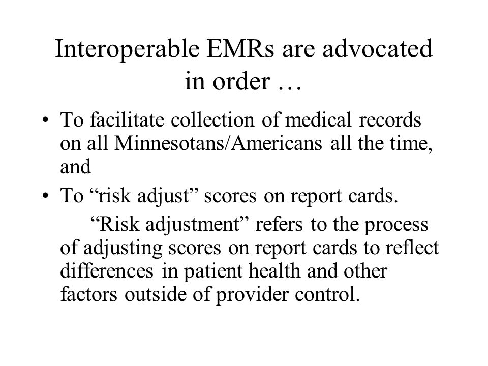 Interoperable EMRs are advocated in order … To facilitate collection of medical records on all Minnesotans/Americans all the time, and To risk adjust scores on report cards.