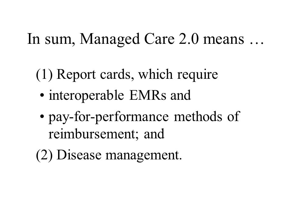 In sum, Managed Care 2.0 means … (1) Report cards, which require interoperable EMRs and pay-for-performance methods of reimbursement; and (2) Disease