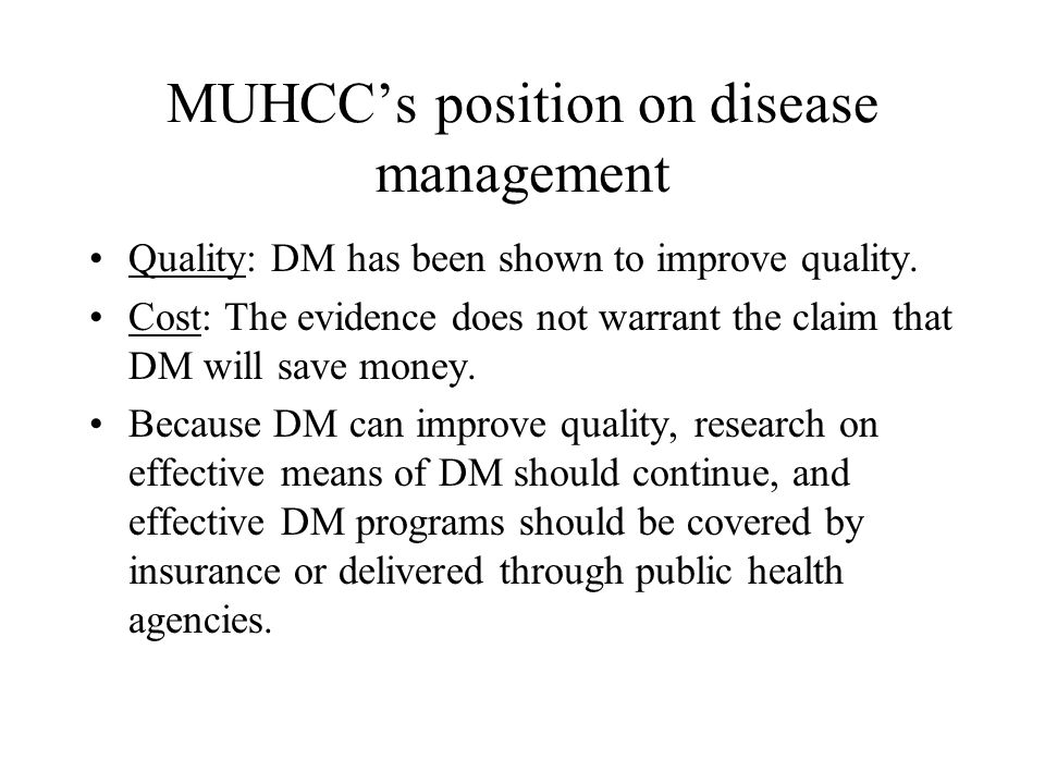 MUHCC's position on disease management Quality: DM has been shown to improve quality. Cost: The evidence does not warrant the claim that DM will save
