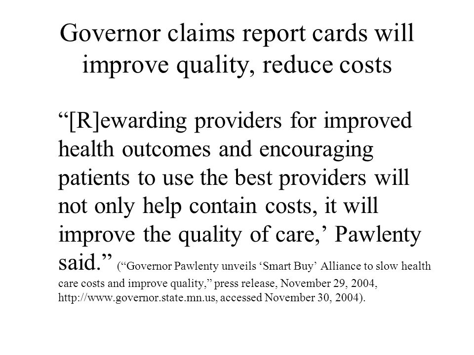 Governor claims report cards will improve quality, reduce costs [R]ewarding providers for improved health outcomes and encouraging patients to use the best providers will not only help contain costs, it will improve the quality of care,' Pawlenty said. ( Governor Pawlenty unveils 'Smart Buy' Alliance to slow health care costs and improve quality, press release, November 29, 2004, http://www.governor.state.mn.us, accessed November 30, 2004).