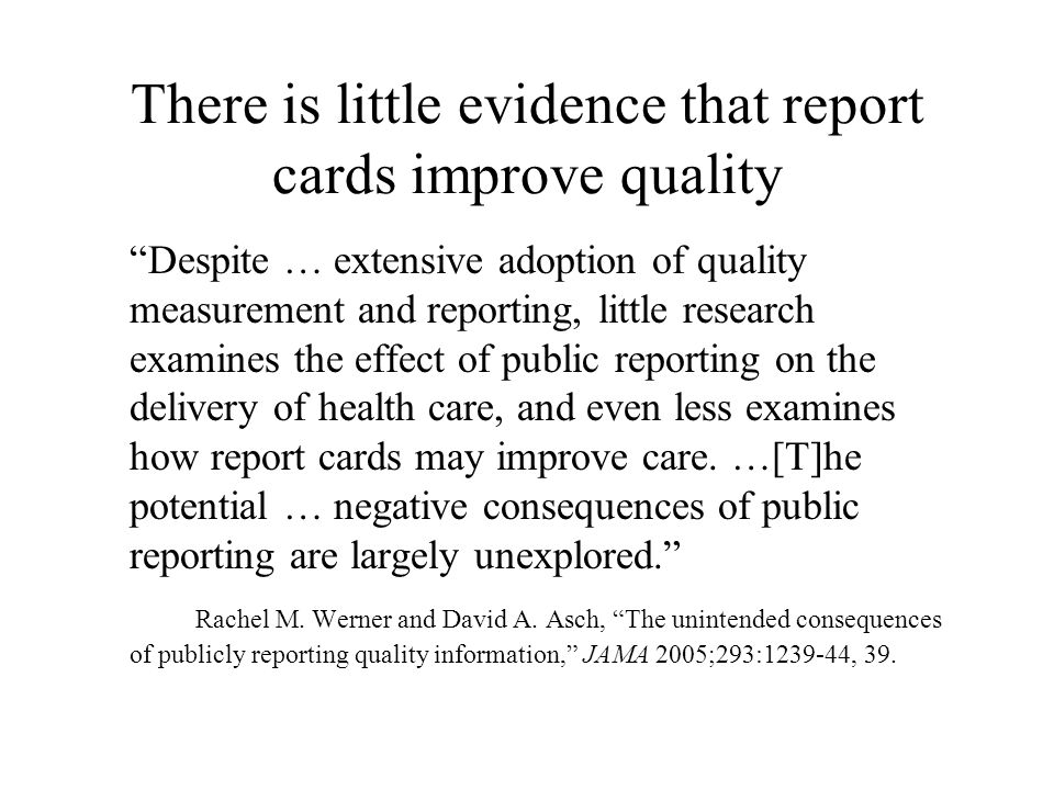 There is little evidence that report cards improve quality Despite … extensive adoption of quality measurement and reporting, little research examines the effect of public reporting on the delivery of health care, and even less examines how report cards may improve care.