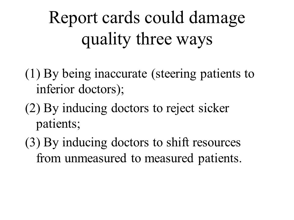 Report cards could damage quality three ways (1) By being inaccurate (steering patients to inferior doctors); (2) By inducing doctors to reject sicker