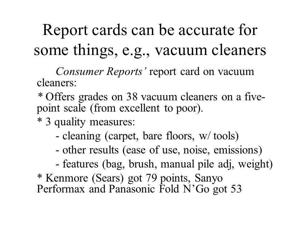 Report cards can be accurate for some things, e.g., vacuum cleaners Consumer Reports' report card on vacuum cleaners: * Offers grades on 38 vacuum cleaners on a five- point scale (from excellent to poor).