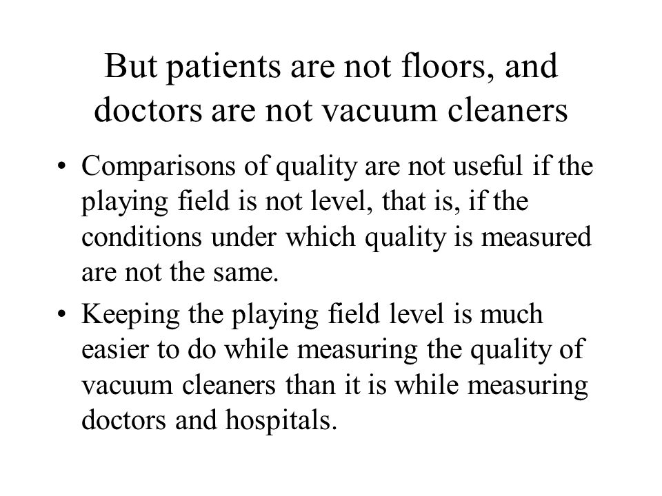 But patients are not floors, and doctors are not vacuum cleaners Comparisons of quality are not useful if the playing field is not level, that is, if the conditions under which quality is measured are not the same.