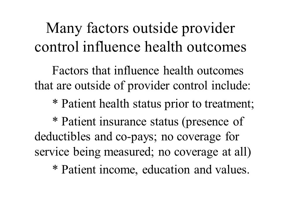 Many factors outside provider control influence health outcomes Factors that influence health outcomes that are outside of provider control include: * Patient health status prior to treatment; * Patient insurance status (presence of deductibles and co-pays; no coverage for service being measured; no coverage at all) * Patient income, education and values.