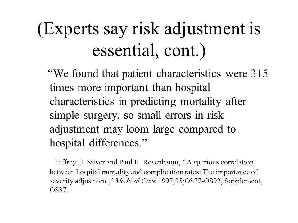 (Experts say risk adjustment is essential, cont.) We found that patient characteristics were 315 times more important than hospital characteristics in predicting mortality after simple surgery, so small errors in risk adjustment may loom large compared to hospital differences. Jeffrey H.