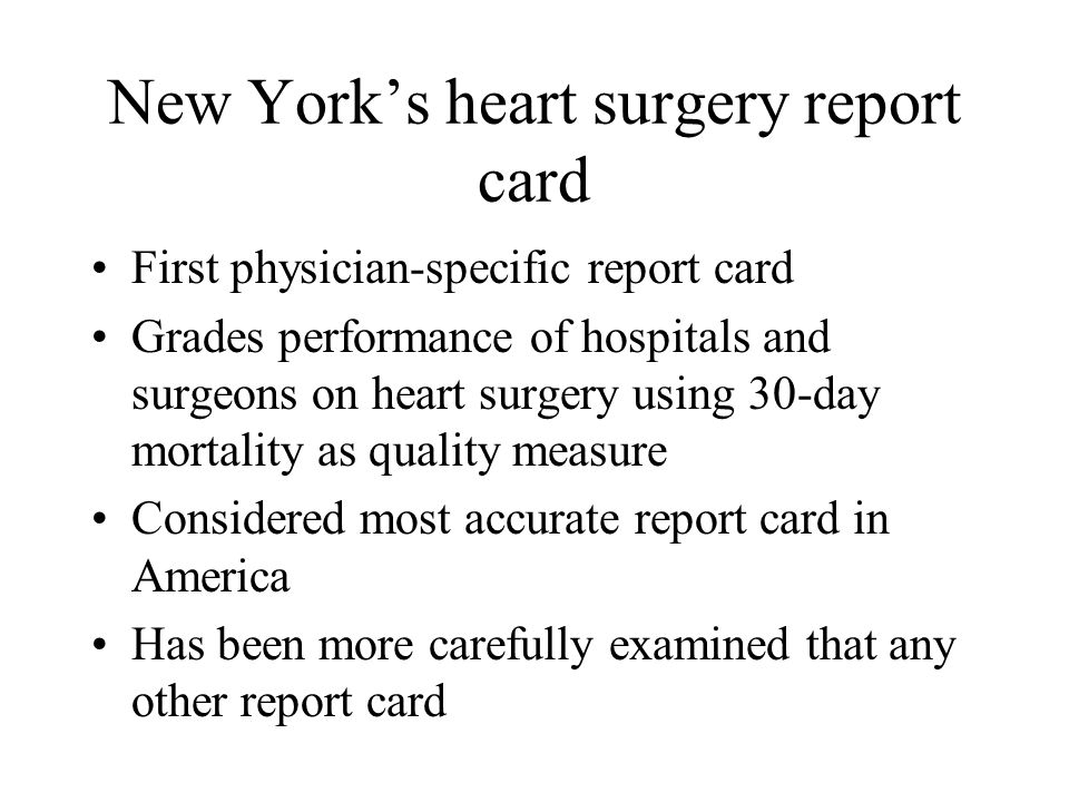 New York's heart surgery report card First physician-specific report card Grades performance of hospitals and surgeons on heart surgery using 30-day mortality as quality measure Considered most accurate report card in America Has been more carefully examined that any other report card