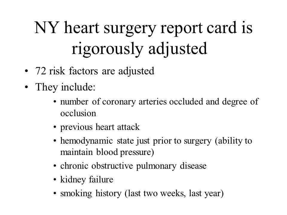 NY heart surgery report card is rigorously adjusted 72 risk factors are adjusted They include: number of coronary arteries occluded and degree of occlusion previous heart attack hemodynamic state just prior to surgery (ability to maintain blood pressure) chronic obstructive pulmonary disease kidney failure smoking history (last two weeks, last year)