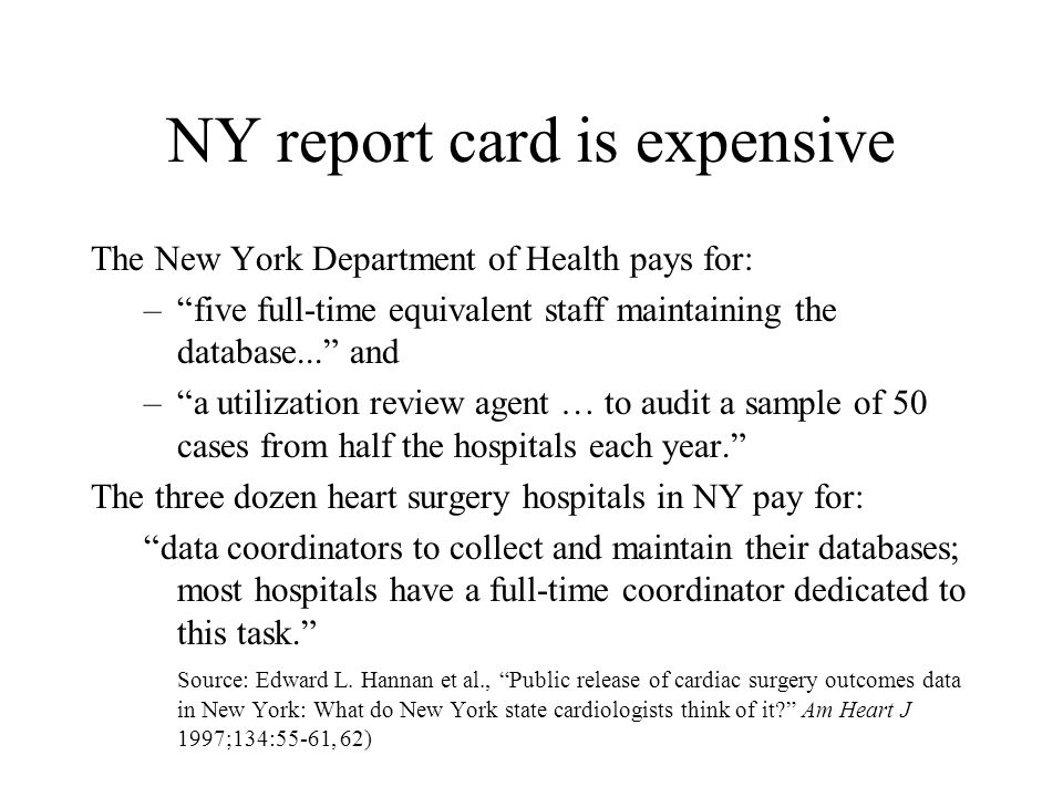 NY report card is expensive The New York Department of Health pays for: – five full-time equivalent staff maintaining the database... and – a utilization review agent … to audit a sample of 50 cases from half the hospitals each year. The three dozen heart surgery hospitals in NY pay for: data coordinators to collect and maintain their databases; most hospitals have a full-time coordinator dedicated to this task. Source: Edward L.