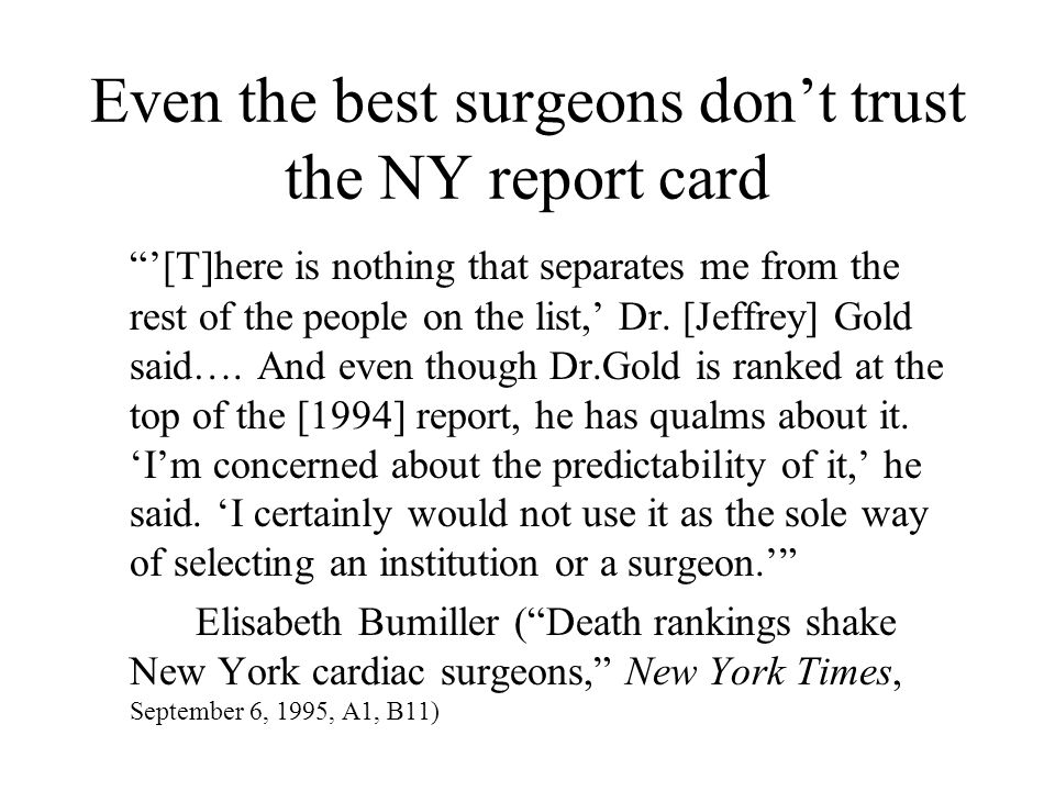 New York's angioplasty report card is having a similar effect An overwhelming majority of cardiologists [79%] in New York say that, in certain instances, they do not operate on patients who might benefit from heart surgery, because they are worried about hurting their rankings on physician scorecards issued by the state, according to a survey released today. Marc Santora, Cardiologists say rankings sway choices on surgery, New York Times, January 11, 2005, A18.