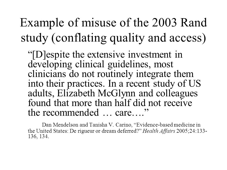 Another example of the misuse of the Rand study Research has shown that physicians incorporate the latest medical evidence into their treatment decisions 50 percent of the time (McGlynn et al, 2003). US Department of Health and Human Services, Office of National Coordinator for Health Information Technology, The Decade of Health Information Technology: Delivering Consumer-Centric and Information-Rich Health Care, July 21, 2004, 3.