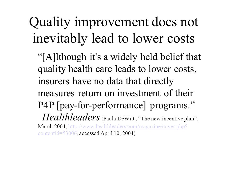 Quality improvement does not inevitably lead to lower costs [A]lthough it s a widely held belief that quality health care leads to lower costs, insurers have no data that directly measures return on investment of their P4P [pay-for-performance] programs. Healthleaders (Paula DeWitt, The new incentive plan , March 2004, http://www.healthleaders.com/magazine/cover.php.