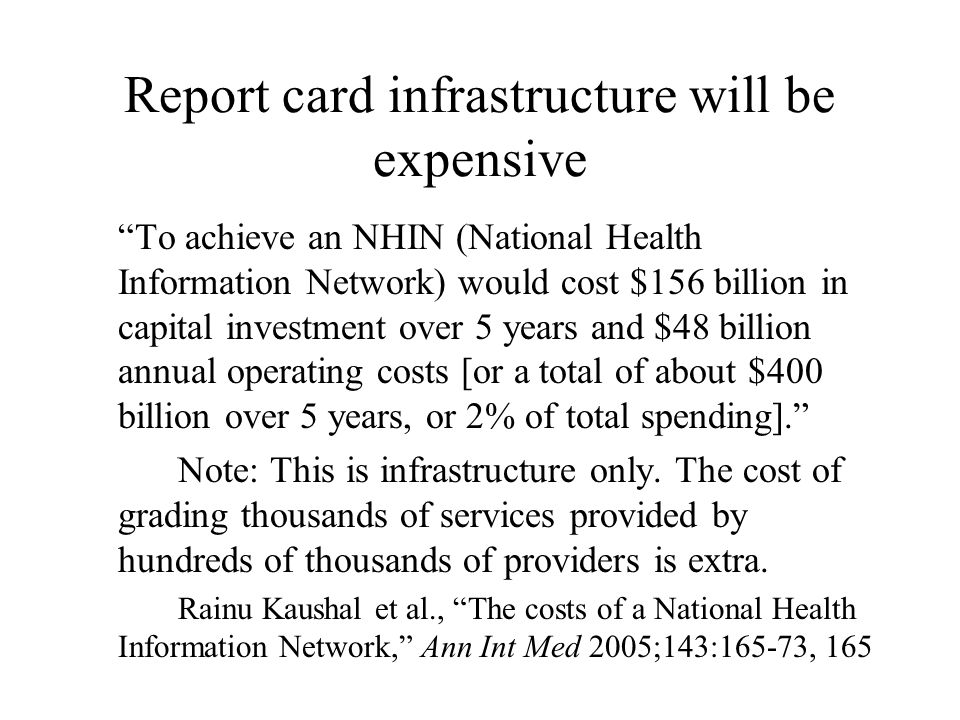 Report card infrastructure will be expensive To achieve an NHIN (National Health Information Network) would cost $156 billion in capital investment over 5 years and $48 billion annual operating costs [or a total of about $400 billion over 5 years, or 2% of total spending]. Note: This is infrastructure only.