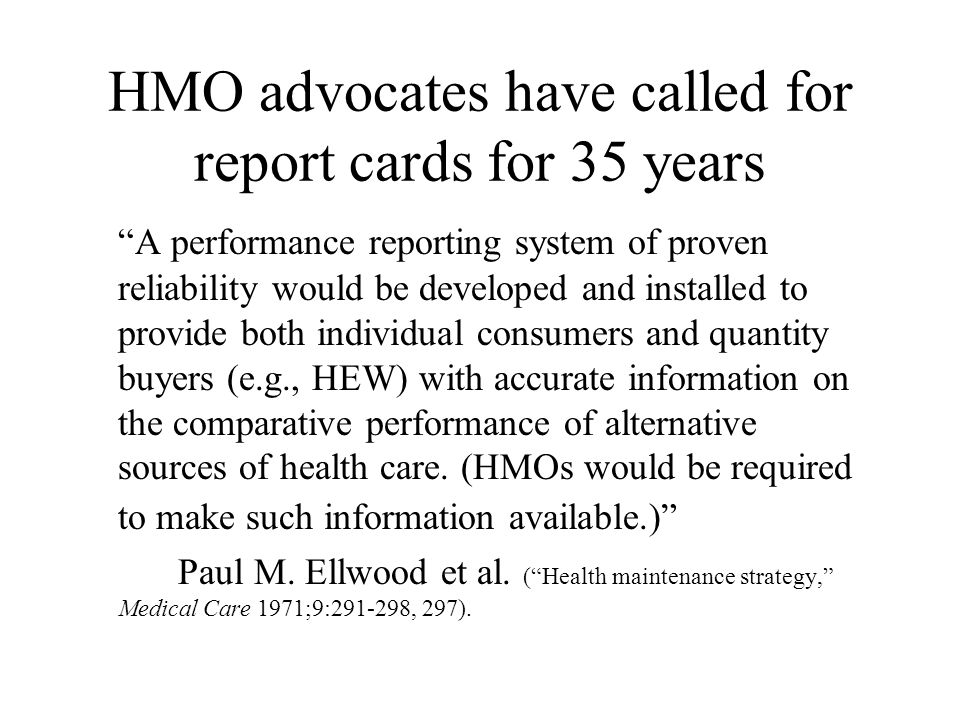 HMO advocates have called for report cards for 35 years A performance reporting system of proven reliability would be developed and installed to provide both individual consumers and quantity buyers (e.g., HEW) with accurate information on the comparative performance of alternative sources of health care.