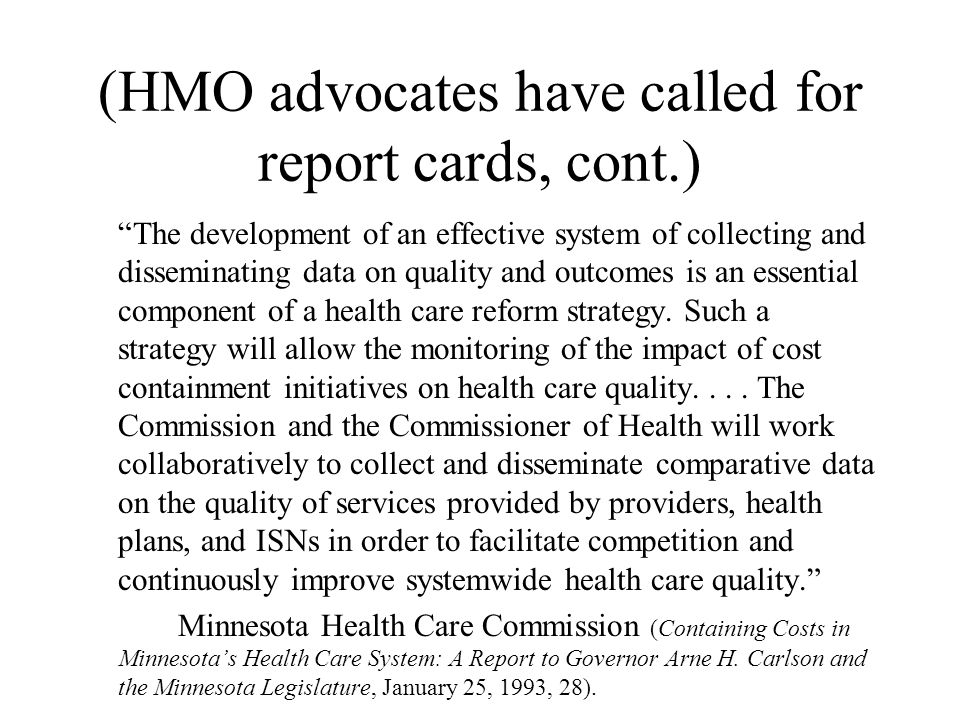 (HMO advocates have called for report cards, cont.) The development of an effective system of collecting and disseminating data on quality and outcomes is an essential component of a health care reform strategy.