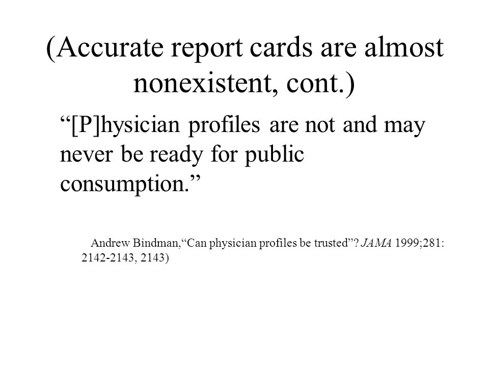 (Accurate report cards are almost nonexistent, cont.) [P]hysician profiles are not and may never be ready for public consumption. Andrew Bindman, Can physician profiles be trusted .