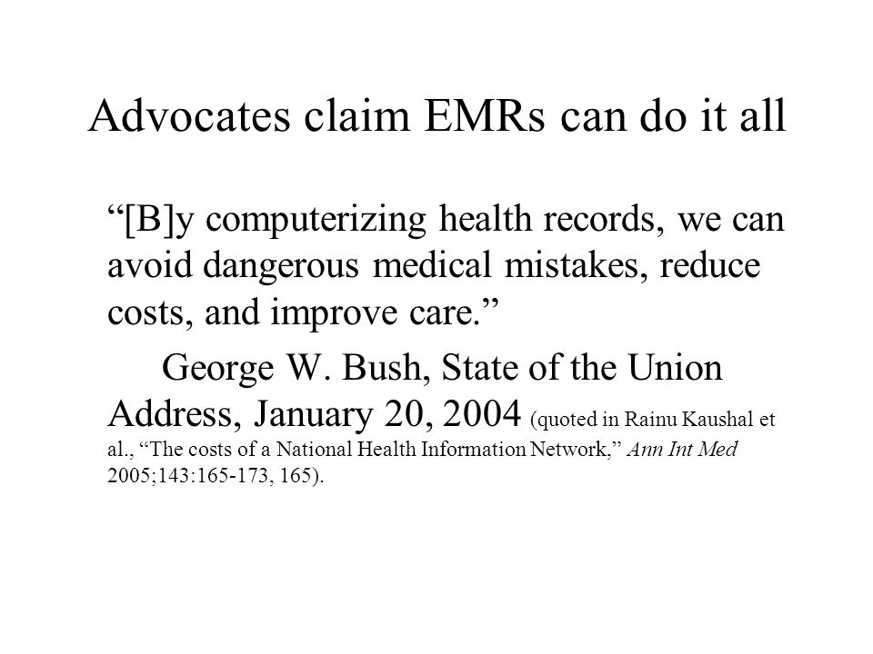 (Advocates claims re EMRs cont.) It is widely believed that broad adoption of electronic medical records (EMR) systems will lead to major health care savings, reduce medical errors, and improve health. Richard Hillestad et al., Can electronic medical record systems transform health care.