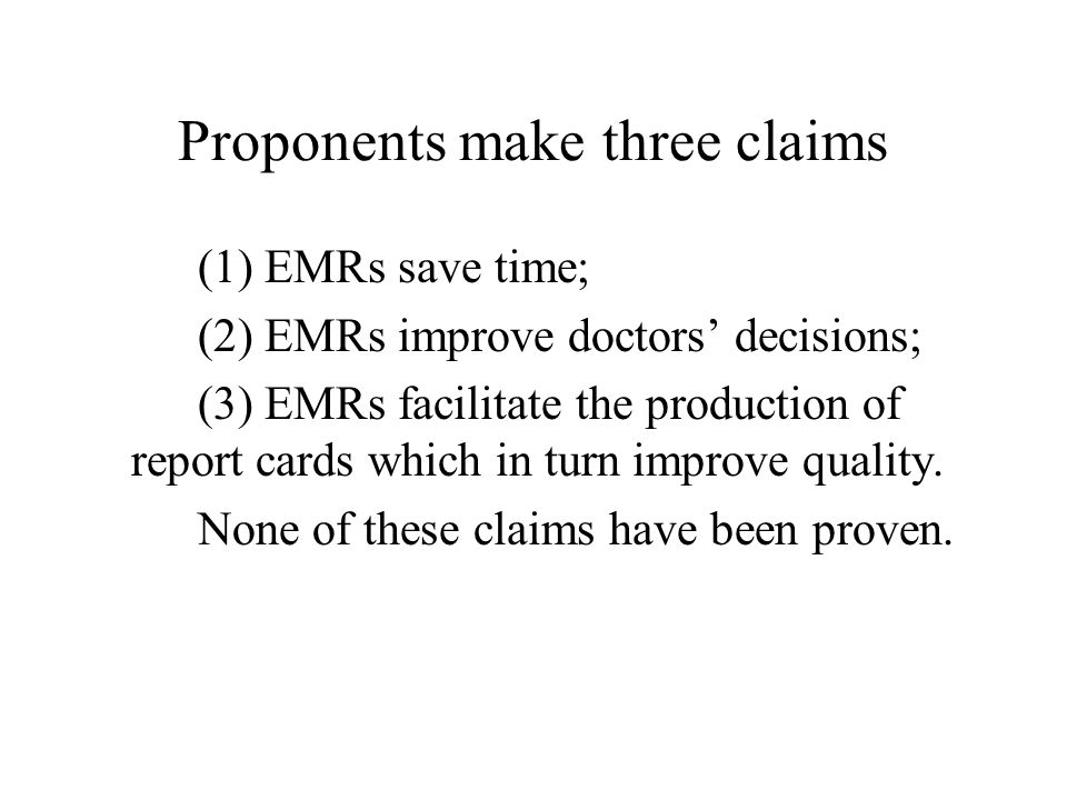 Proponents make three claims (1) EMRs save time; (2) EMRs improve doctors' decisions; (3) EMRs facilitate the production of report cards which in turn improve quality.