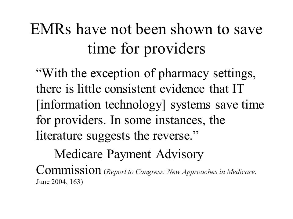 """EMRs have not been shown to save time for providers """"With the exception of pharmacy settings, there is little consistent evidence that IT [information"""